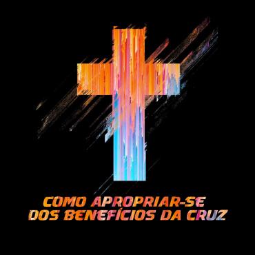 Como apropriar-se dos benefícios da cruz