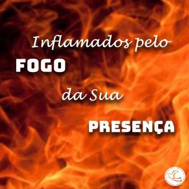 Inflamados pelo fogo da Sua Presença